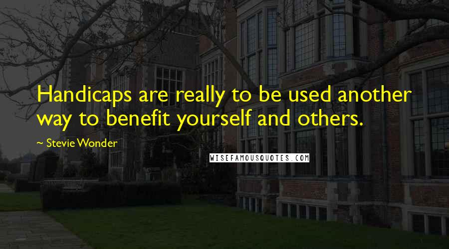 Stevie Wonder quotes: Handicaps are really to be used another way to benefit yourself and others.