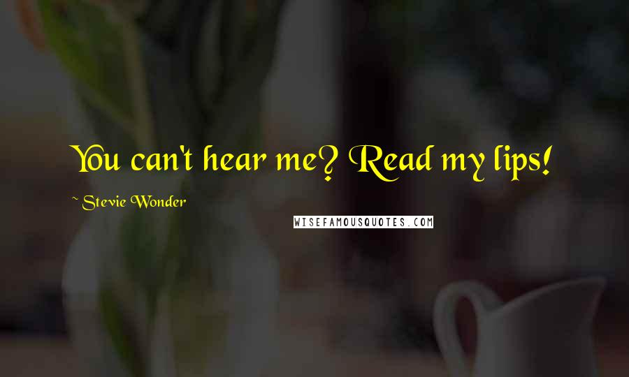 Stevie Wonder quotes: You can't hear me? Read my lips!