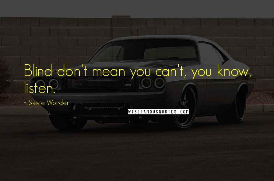 Stevie Wonder quotes: Blind don't mean you can't, you know, listen.