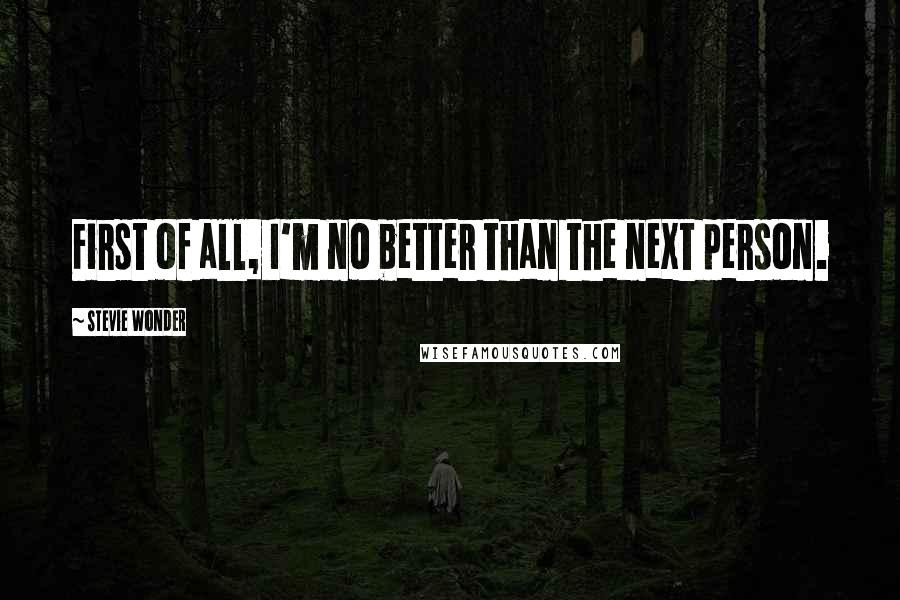 Stevie Wonder quotes: First of all, I'm no better than the next person.