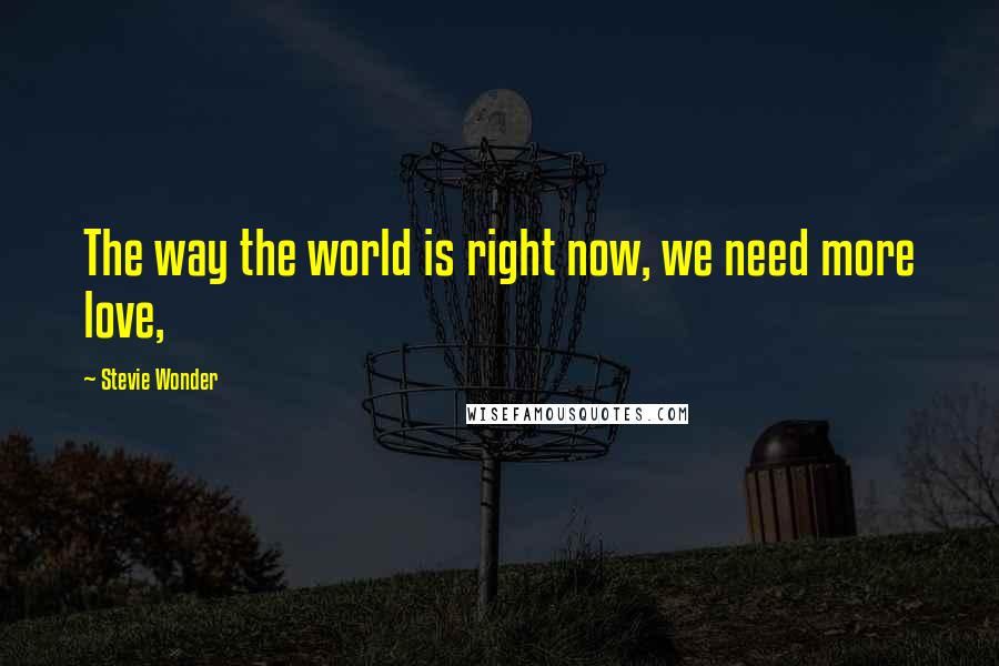 Stevie Wonder quotes: The way the world is right now, we need more love,