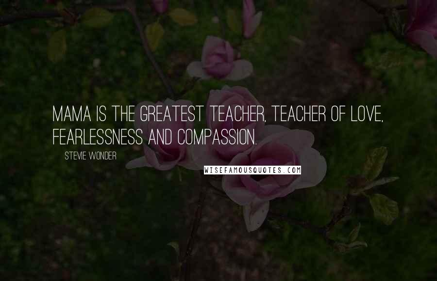 Stevie Wonder quotes: Mama is the greatest teacher, teacher of love, fearlessness and compassion.