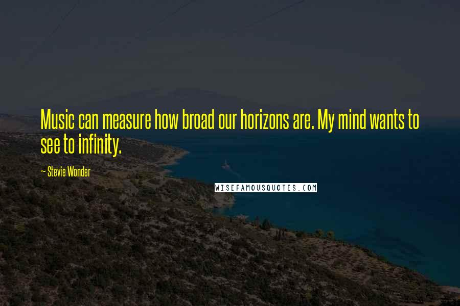 Stevie Wonder quotes: Music can measure how broad our horizons are. My mind wants to see to infinity.