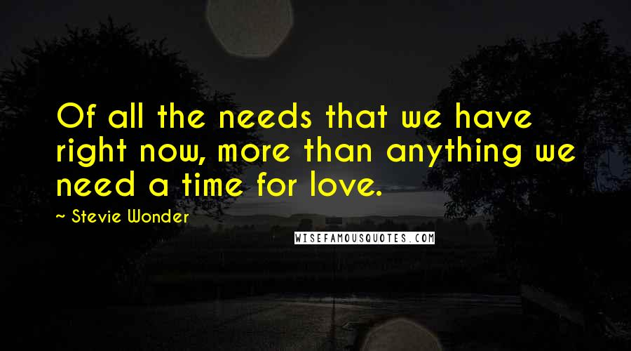 Stevie Wonder quotes: Of all the needs that we have right now, more than anything we need a time for love.