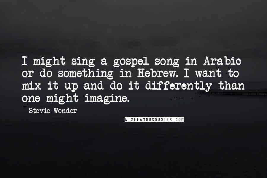 Stevie Wonder quotes: I might sing a gospel song in Arabic or do something in Hebrew. I want to mix it up and do it differently than one might imagine.