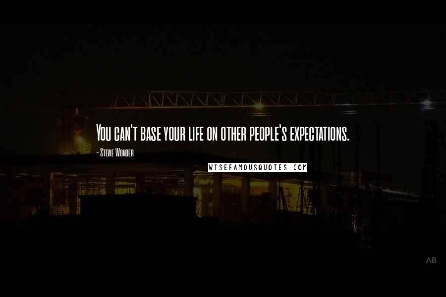 Stevie Wonder quotes: You can't base your life on other people's expectations.