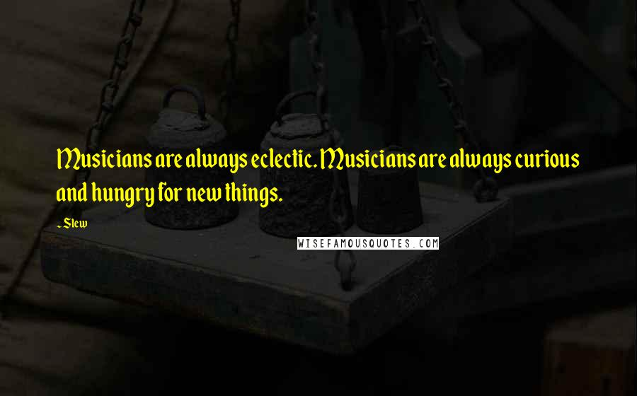 Stew quotes: Musicians are always eclectic. Musicians are always curious and hungry for new things.