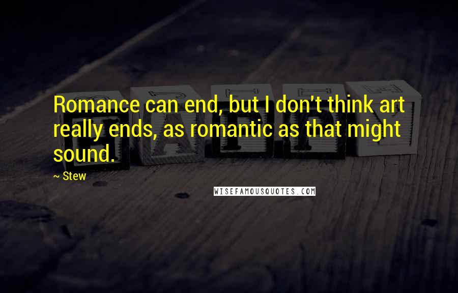 Stew quotes: Romance can end, but I don't think art really ends, as romantic as that might sound.