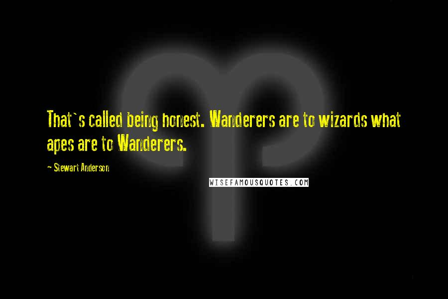 Stewart Anderson quotes: That's called being honest. Wanderers are to wizards what apes are to Wanderers.
