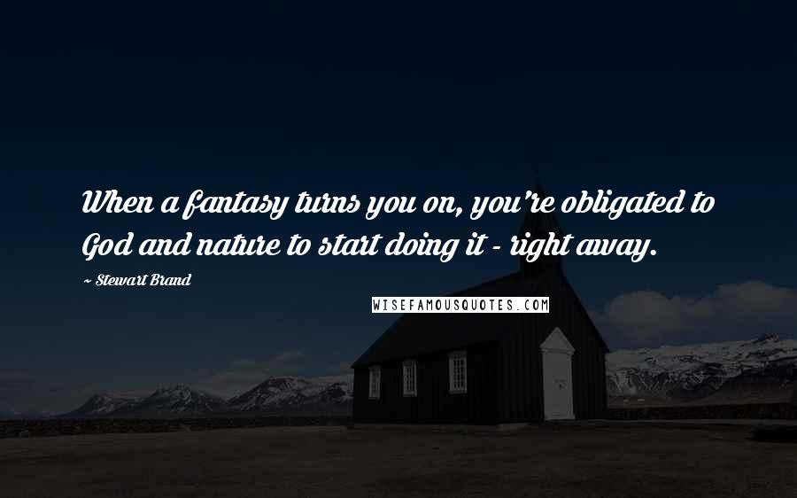 Stewart Brand quotes: When a fantasy turns you on, you're obligated to God and nature to start doing it - right away.