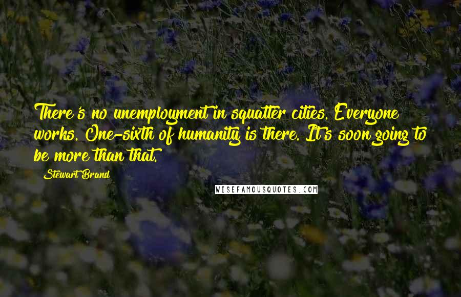 Stewart Brand quotes: There's no unemployment in squatter cities. Everyone works. One-sixth of humanity is there. It's soon going to be more than that.