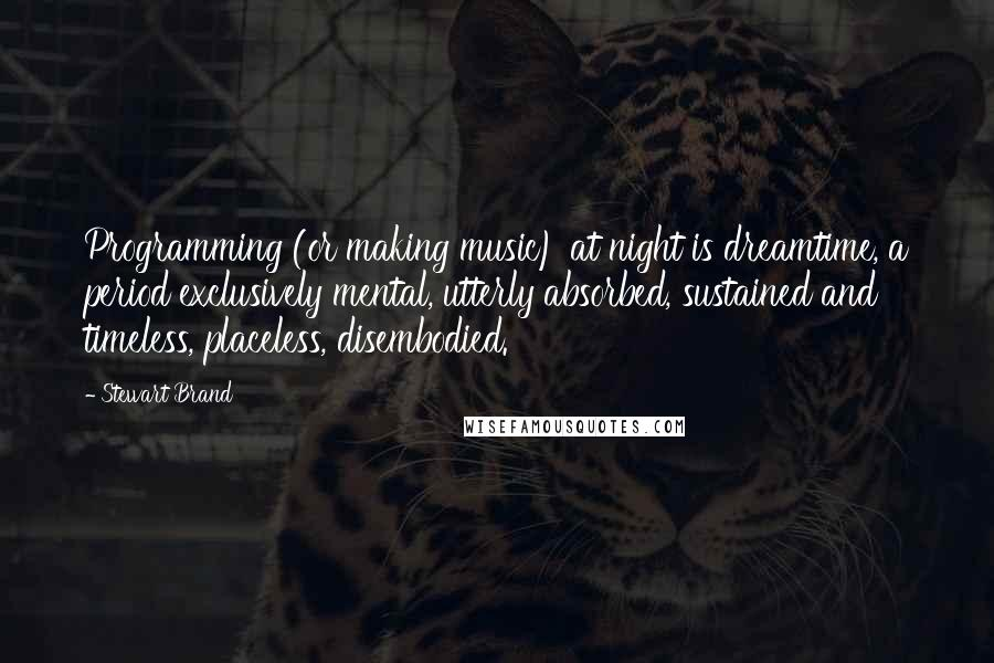 Stewart Brand quotes: Programming (or making music) at night is dreamtime, a period exclusively mental, utterly absorbed, sustained and timeless, placeless, disembodied.
