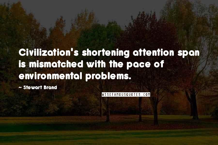 Stewart Brand quotes: Civilization's shortening attention span is mismatched with the pace of environmental problems.
