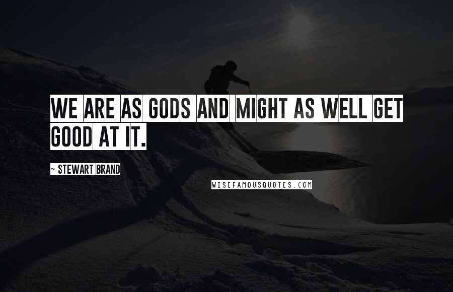 Stewart Brand quotes: We are as gods and might as well get good at it.