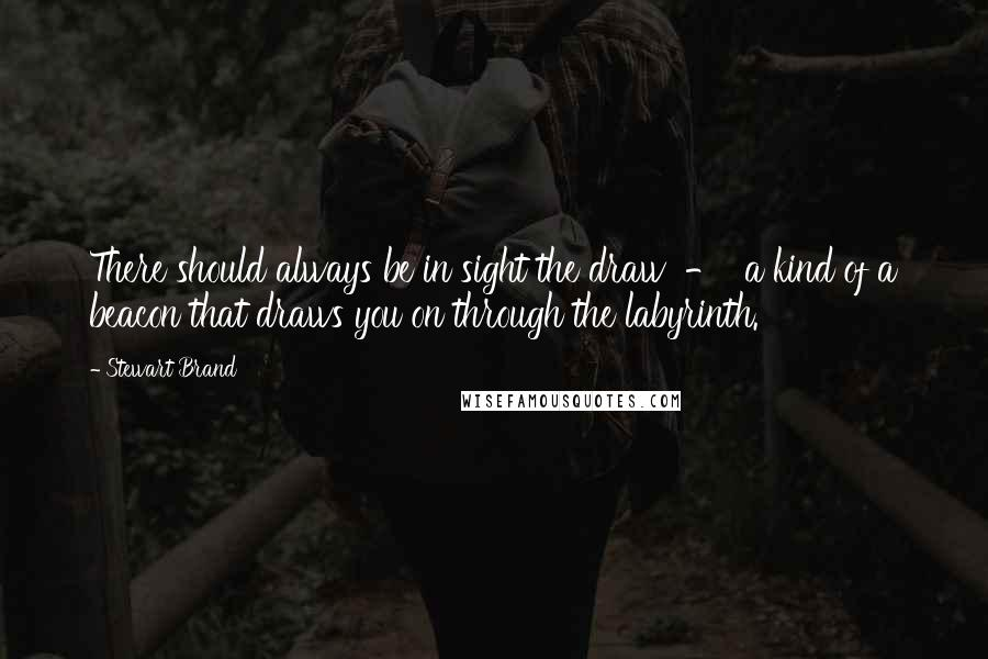 Stewart Brand quotes: There should always be in sight the draw - a kind of a beacon that draws you on through the labyrinth.