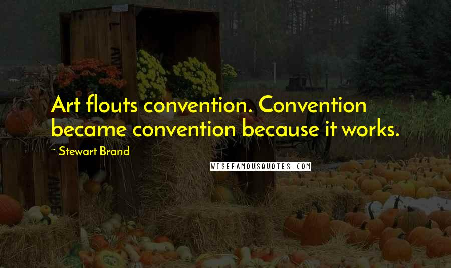 Stewart Brand quotes: Art flouts convention. Convention became convention because it works.