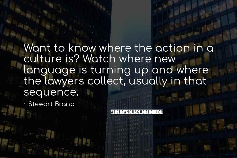 Stewart Brand quotes: Want to know where the action in a culture is? Watch where new language is turning up and where the lawyers collect, usually in that sequence.
