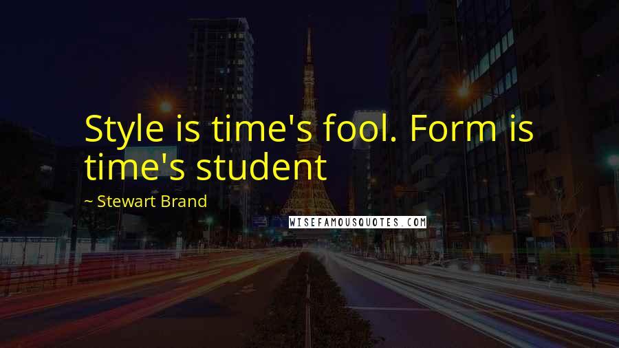 Stewart Brand quotes: Style is time's fool. Form is time's student