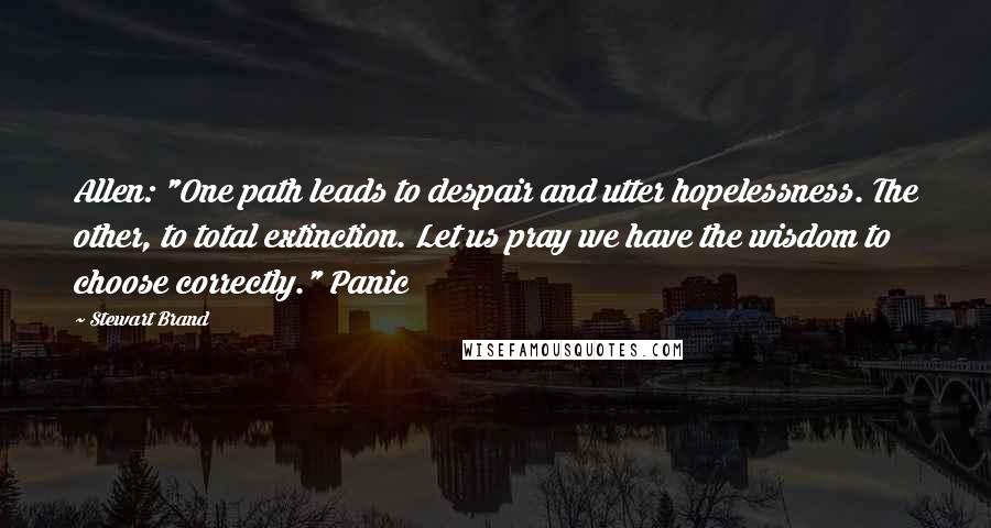 """Stewart Brand quotes: Allen: """"One path leads to despair and utter hopelessness. The other, to total extinction. Let us pray we have the wisdom to choose correctly."""" Panic"""