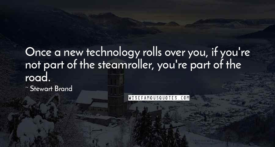 Stewart Brand quotes: Once a new technology rolls over you, if you're not part of the steamroller, you're part of the road.