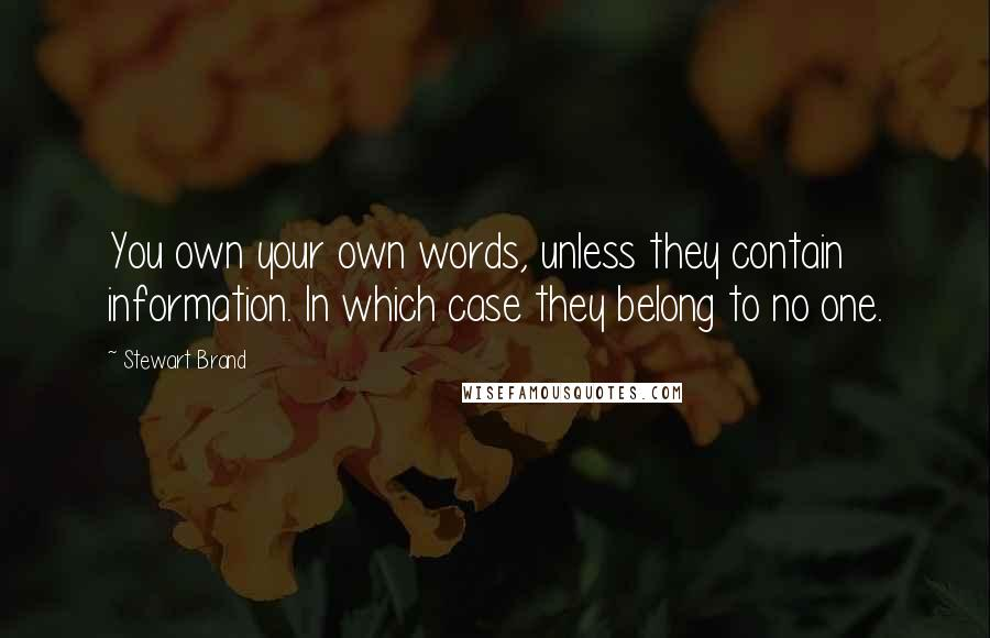 Stewart Brand quotes: You own your own words, unless they contain information. In which case they belong to no one.