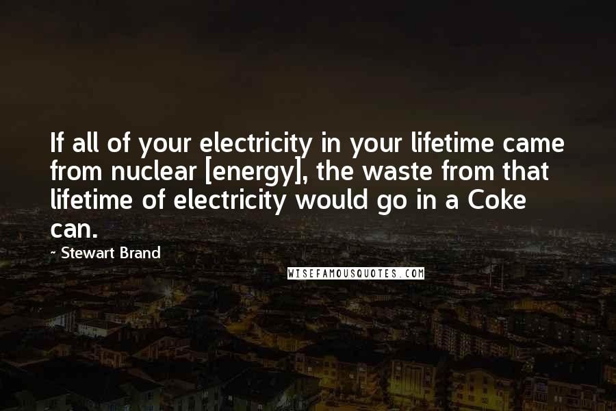 Stewart Brand quotes: If all of your electricity in your lifetime came from nuclear [energy], the waste from that lifetime of electricity would go in a Coke can.