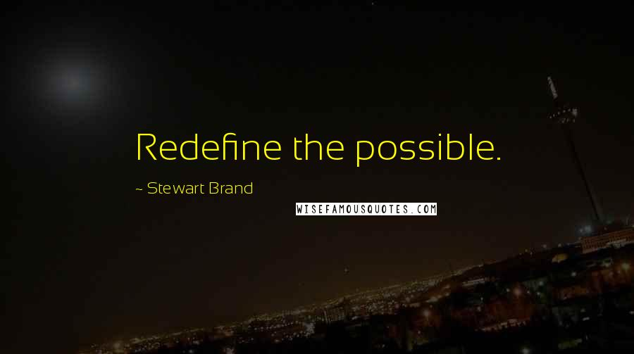Stewart Brand quotes: Redefine the possible.