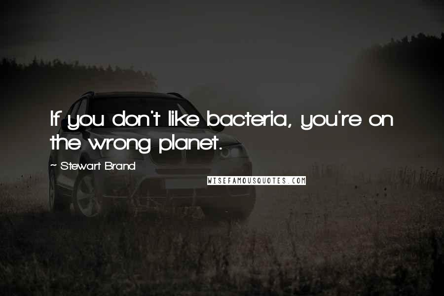 Stewart Brand quotes: If you don't like bacteria, you're on the wrong planet.