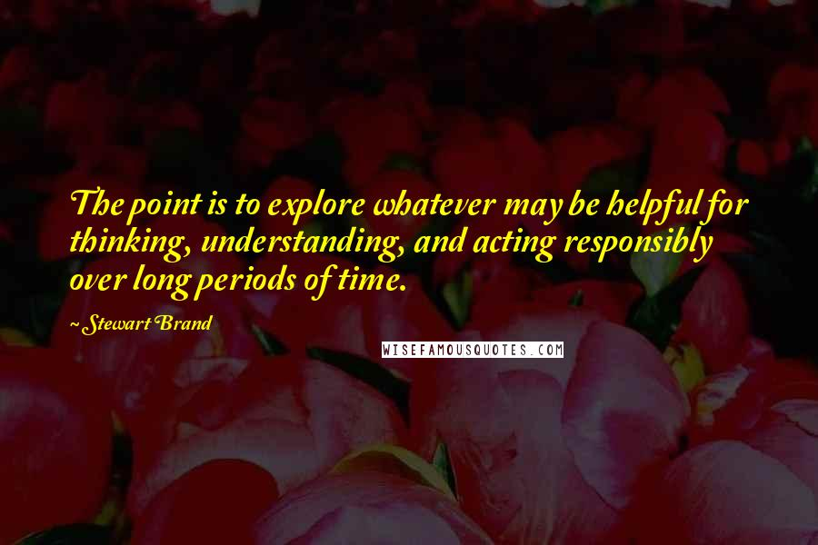 Stewart Brand quotes: The point is to explore whatever may be helpful for thinking, understanding, and acting responsibly over long periods of time.
