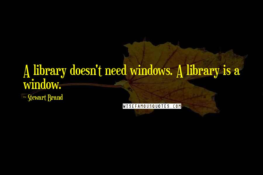 Stewart Brand quotes: A library doesn't need windows. A library is a window.