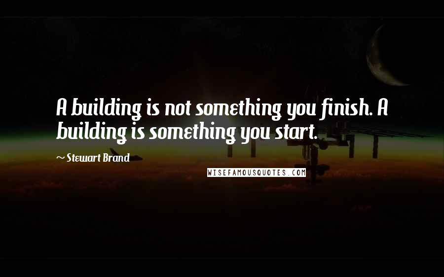 Stewart Brand quotes: A building is not something you finish. A building is something you start.