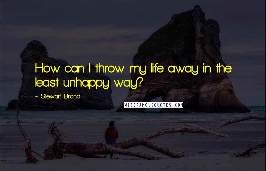 Stewart Brand quotes: How can I throw my life away in the least unhappy way?