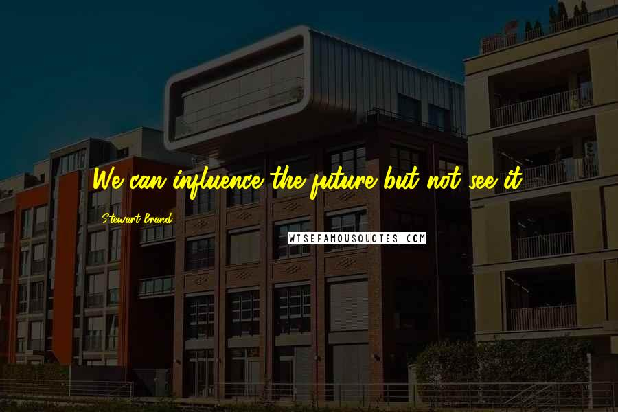 Stewart Brand quotes: We can influence the future but not see it.