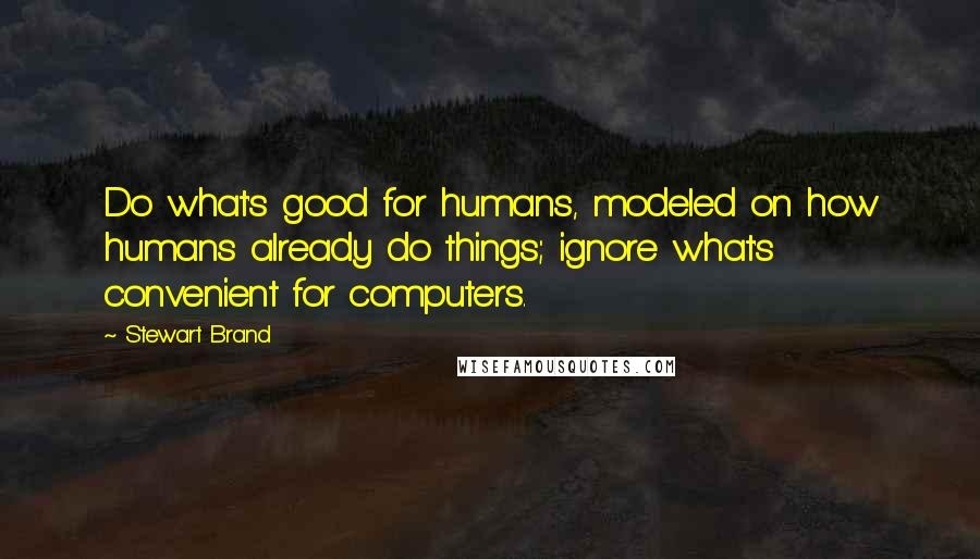 Stewart Brand quotes: Do what's good for humans, modeled on how humans already do things; ignore what's convenient for computers.