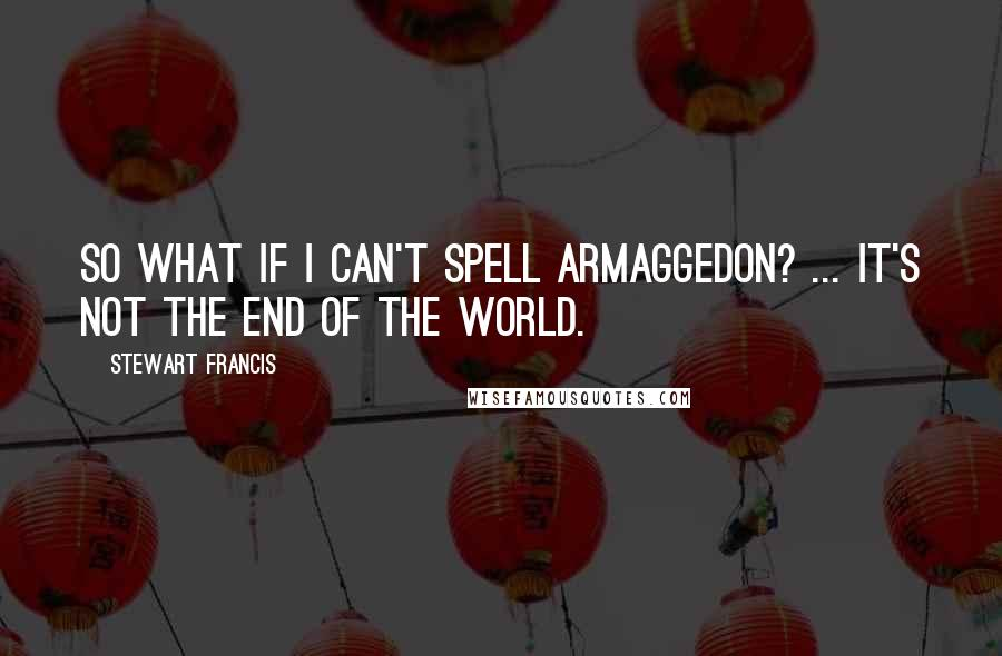 Stewart Francis quotes: So what if I can't spell Armaggedon? ... it's not the end of the world.