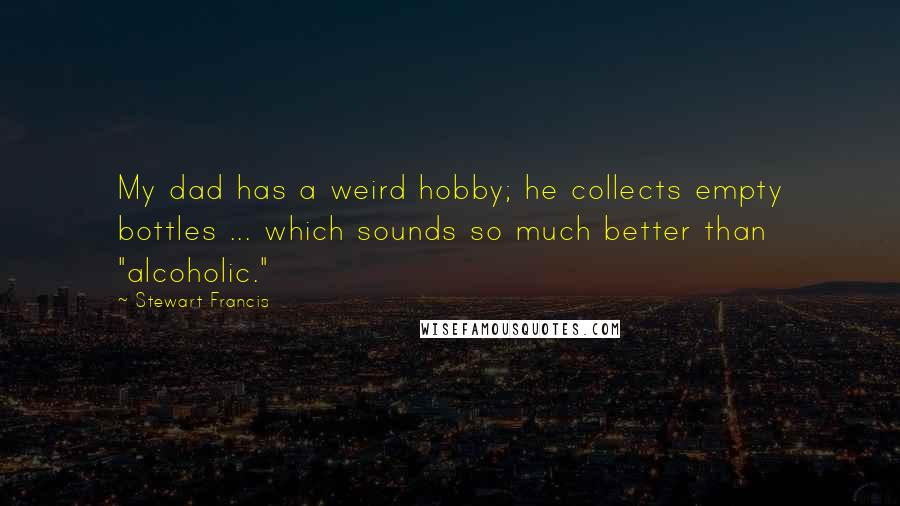 "Stewart Francis quotes: My dad has a weird hobby; he collects empty bottles ... which sounds so much better than ""alcoholic."""
