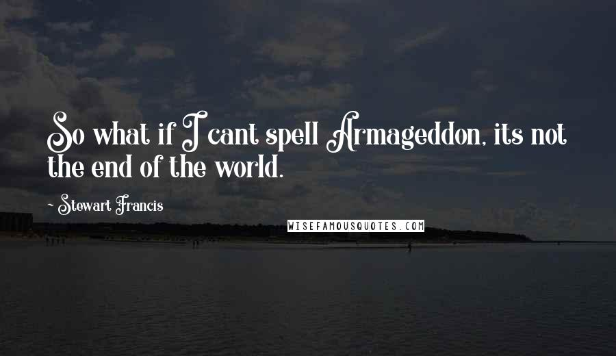 Stewart Francis quotes: So what if I cant spell Armageddon, its not the end of the world.