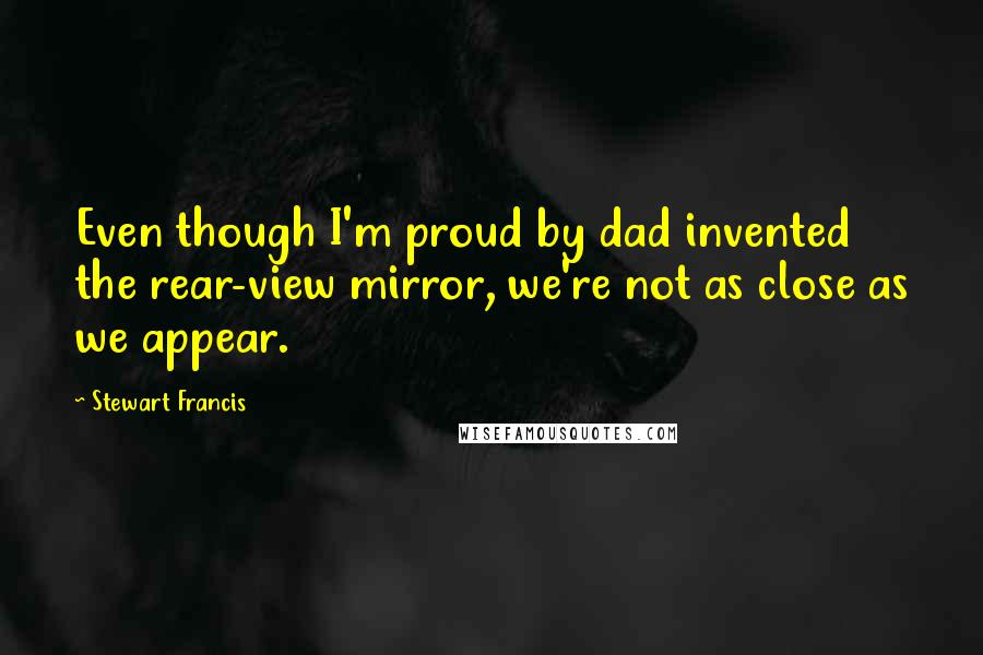 Stewart Francis quotes: Even though I'm proud by dad invented the rear-view mirror, we're not as close as we appear.