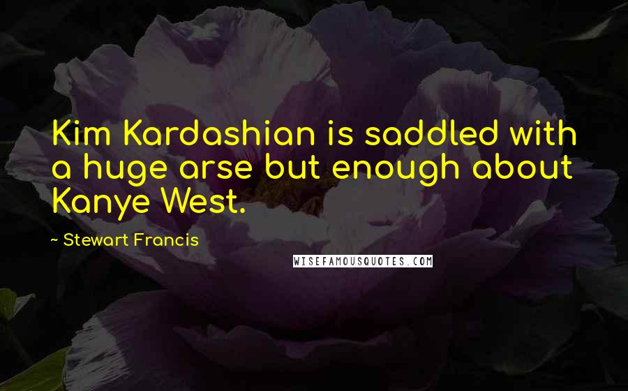Stewart Francis quotes: Kim Kardashian is saddled with a huge arse but enough about Kanye West.