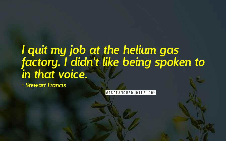 Stewart Francis quotes: I quit my job at the helium gas factory. I didn't like being spoken to in that voice.
