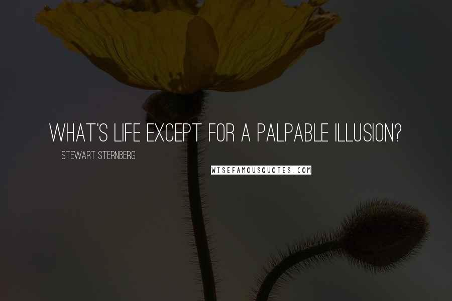 Stewart Sternberg quotes: What's life except for a palpable illusion?