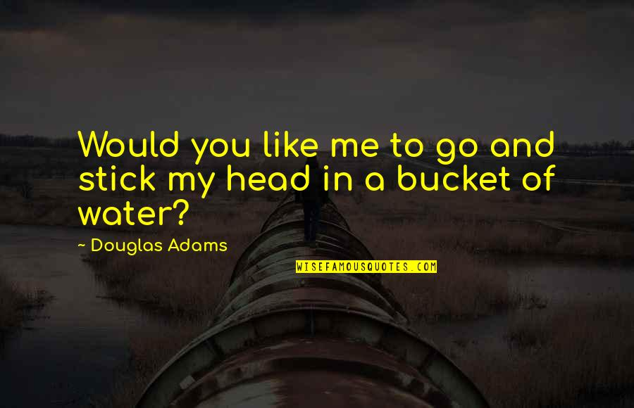 Stick By You Quotes By Douglas Adams: Would you like me to go and stick