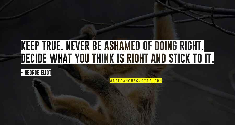 Stick By You Quotes By George Eliot: Keep true. Never be ashamed of doing right.
