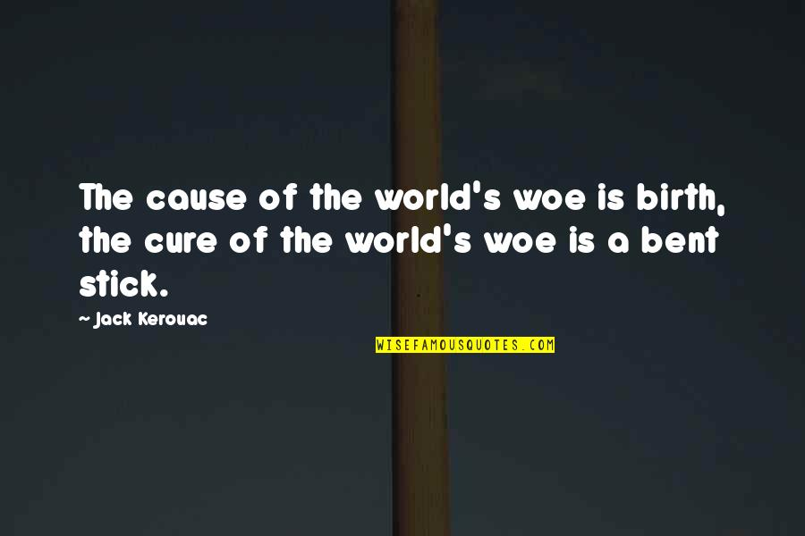 Stick By You Quotes By Jack Kerouac: The cause of the world's woe is birth,