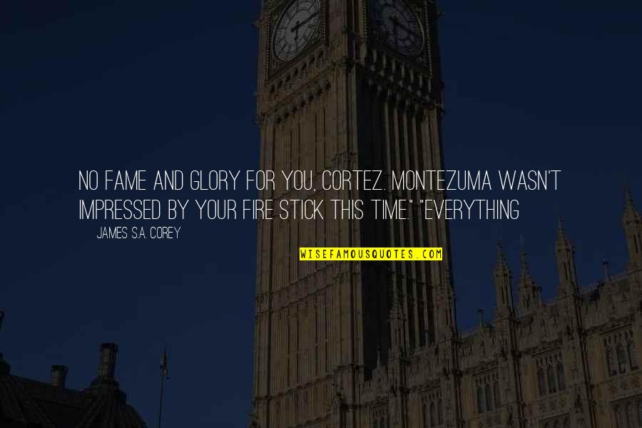 Stick By You Quotes By James S.A. Corey: No fame and glory for you, Cortez. Montezuma