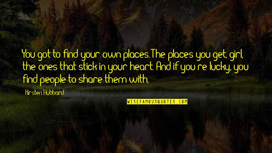 Stick By You Quotes By Kirsten Hubbard: You got to find your own places. The