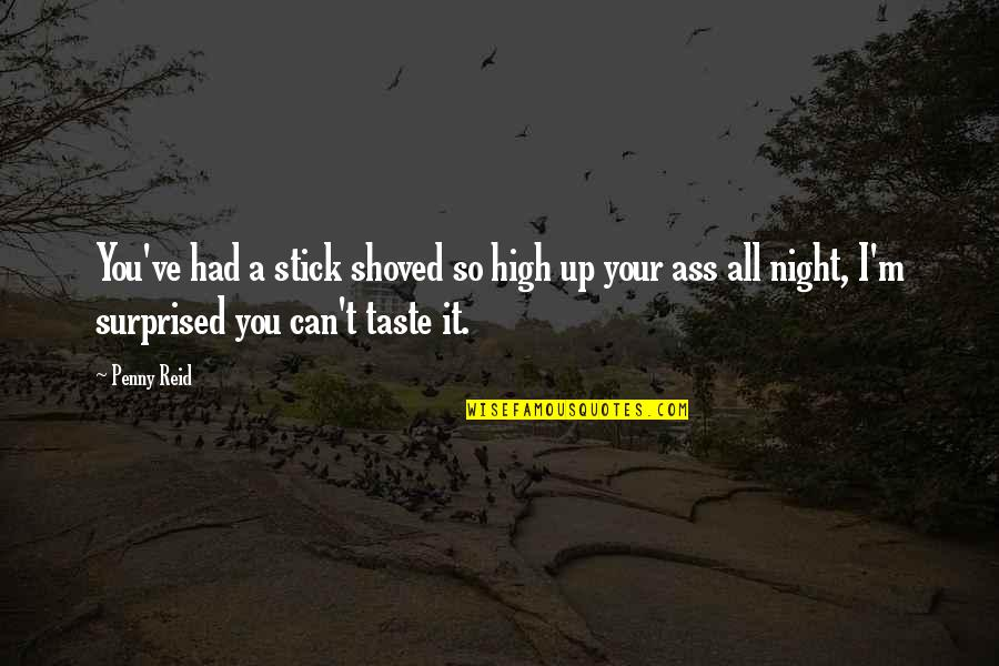 Stick By You Quotes By Penny Reid: You've had a stick shoved so high up