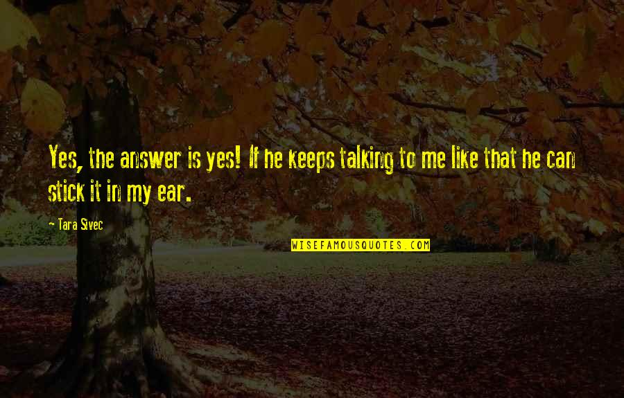 Stick By You Quotes By Tara Sivec: Yes, the answer is yes! If he keeps