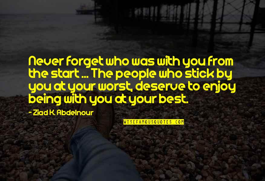 Stick By You Quotes By Ziad K. Abdelnour: Never forget who was with you from the