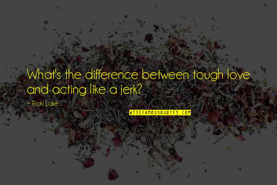 Stickin Around Quotes By Ricki Lake: What's the difference between tough love and acting